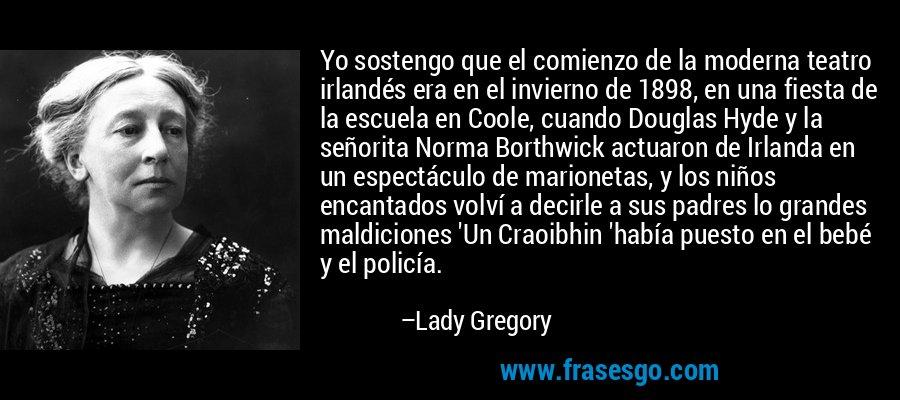 Yo sostengo que el comienzo de la moderna teatro irlandés era en el invierno de 1898, en una fiesta de la escuela en Coole, cuando Douglas Hyde y la señorita Norma Borthwick actuaron de Irlanda en un espectáculo de marionetas, y los niños encantados volví a decirle a sus padres lo grandes maldiciones 'Un Craoibhin 'había puesto en el bebé y el policía. – Lady Gregory