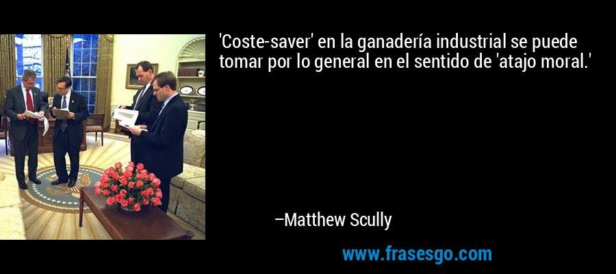 'Coste-saver' en la ganadería industrial se puede tomar por lo general en el sentido de 'atajo moral.' – Matthew Scully