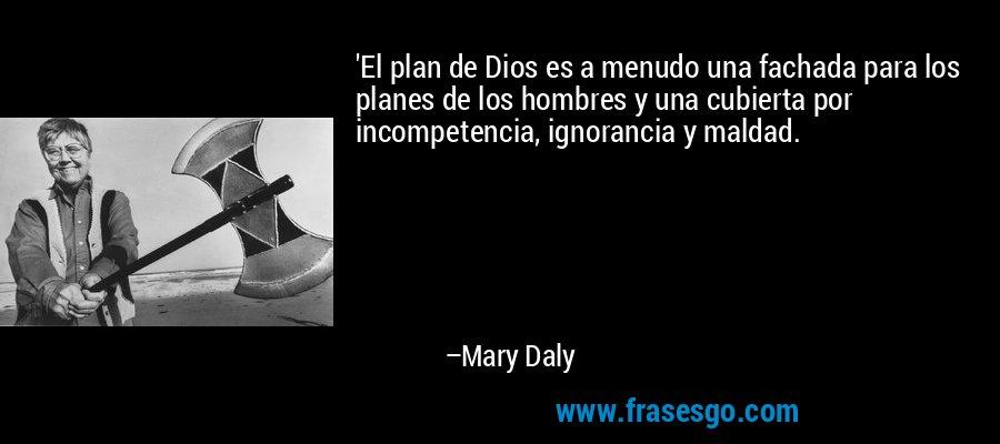 'El plan de Dios es a menudo una fachada para los planes de los hombres y una cubierta por incompetencia, ignorancia y maldad. – Mary Daly