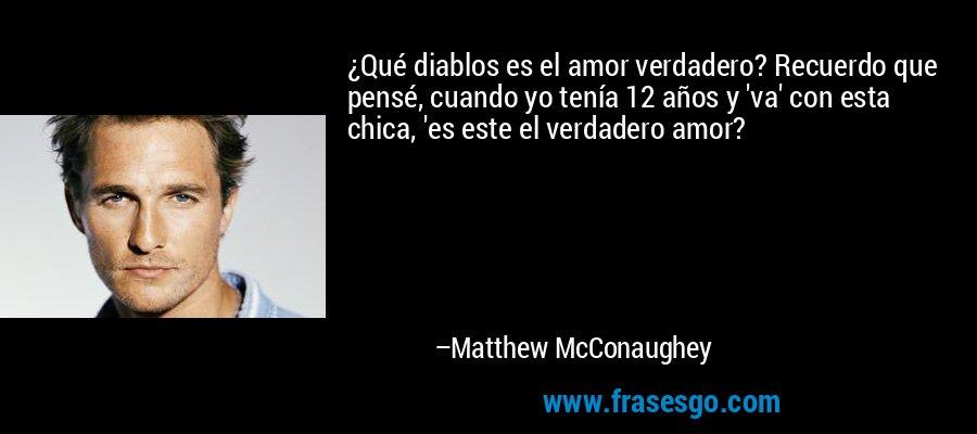 ¿Qué diablos es el amor verdadero? Recuerdo que pensé, cuando yo tenía 12 años y 'va' con esta chica, 'es este el verdadero amor? – Matthew McConaughey