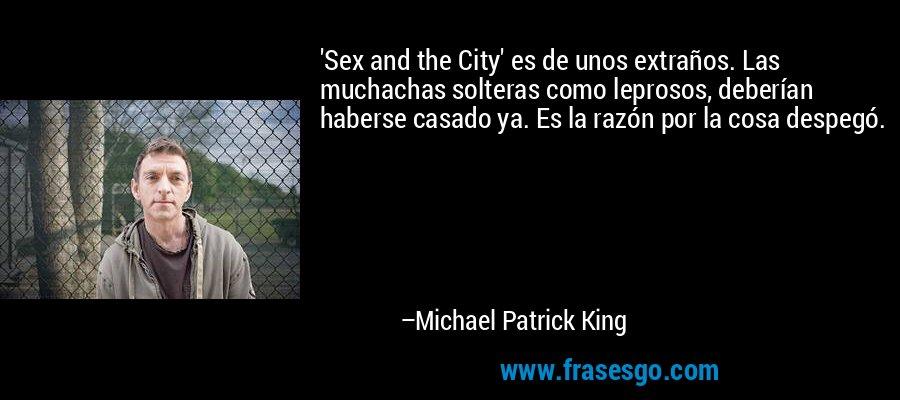 'Sex and the City' es de unos extraños. Las muchachas solteras como leprosos, deberían haberse casado ya. Es la razón por la cosa despegó. – Michael Patrick King