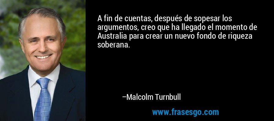 A fin de cuentas, después de sopesar los argumentos, creo que ha llegado el momento de Australia para crear un nuevo fondo de riqueza soberana. – Malcolm Turnbull