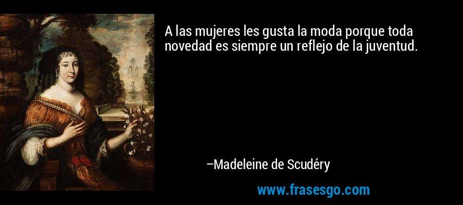 A las mujeres les gusta la moda porque toda novedad es siempre un reflejo de la juventud. – Madeleine de Scudéry