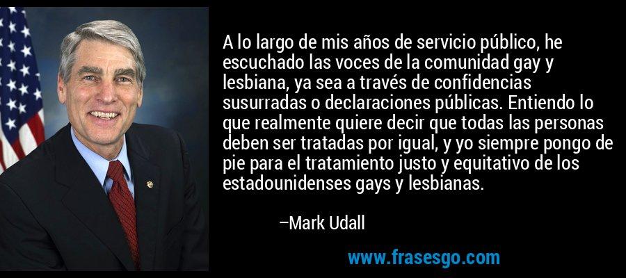 A lo largo de mis años de servicio público, he escuchado las voces de la comunidad gay y lesbiana, ya sea a través de confidencias susurradas o declaraciones públicas. Entiendo lo que realmente quiere decir que todas las personas deben ser tratadas por igual, y yo siempre pongo de pie para el tratamiento justo y equitativo de los estadounidenses gays y lesbianas. – Mark Udall