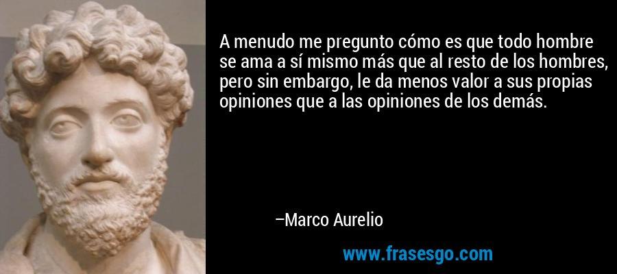 A menudo me pregunto cómo es que todo hombre se ama a sí mismo más que al resto de los hombres, pero sin embargo, le da menos valor a sus propias opiniones que a las opiniones de los demás. – Marco Aurelio