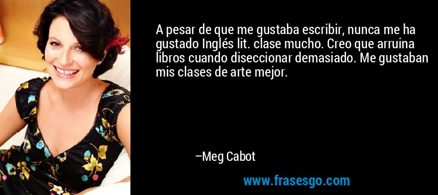 A pesar de que me gustaba escribir, nunca me ha gustado Inglés lit. clase mucho. Creo que arruina libros cuando diseccionar demasiado. Me gustaban mis clases de arte mejor. – Meg Cabot