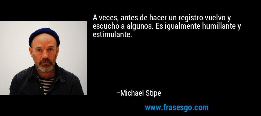 A veces, antes de hacer un registro vuelvo y escucho a algunos. Es igualmente humillante y estimulante. – Michael Stipe