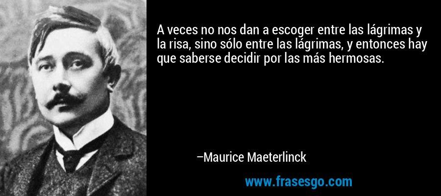 A veces no nos dan a escoger entre las lágrimas y la risa, sino sólo entre las lágrimas, y entonces hay que saberse decidir por las más hermosas. – Maurice Maeterlinck