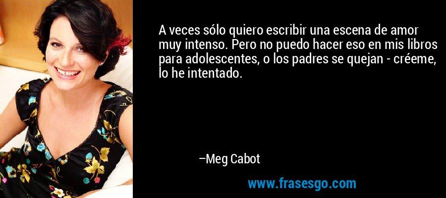 A veces sólo quiero escribir una escena de amor muy intenso. Pero no puedo hacer eso en mis libros para adolescentes, o los padres se quejan - créeme, lo he intentado. – Meg Cabot