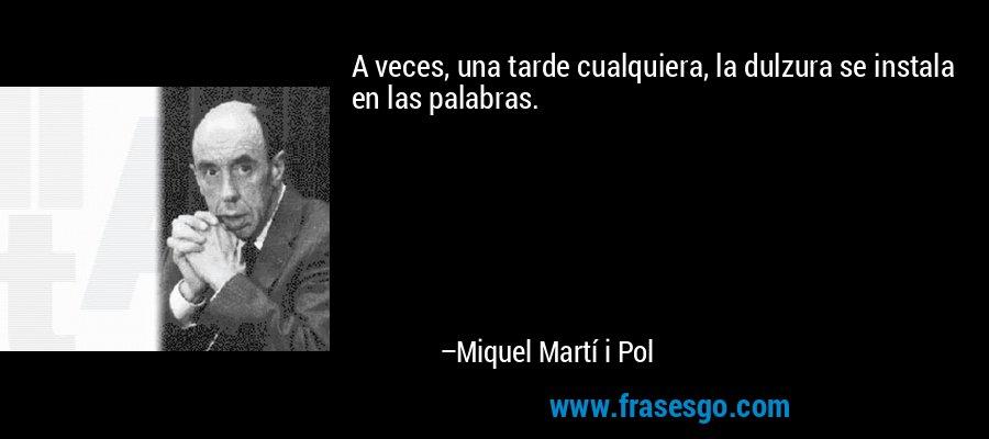 A veces, una tarde cualquiera, la dulzura se instala en las palabras. – Miquel Martí i Pol