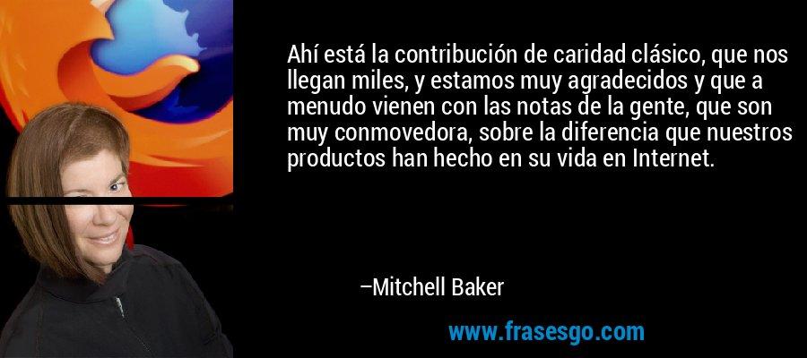 Ahí está la contribución de caridad clásico, que nos llegan miles, y estamos muy agradecidos y que a menudo vienen con las notas de la gente, que son muy conmovedora, sobre la diferencia que nuestros productos han hecho en su vida en Internet. – Mitchell Baker