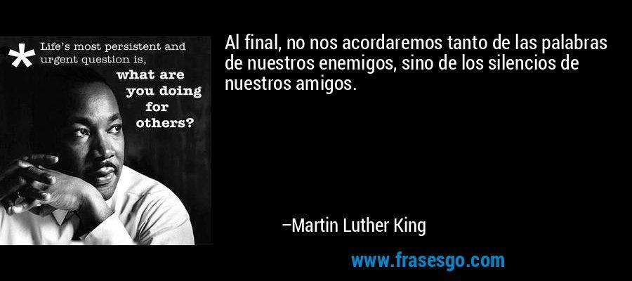 Al final, no nos acordaremos tanto de las palabras de nuestros enemigos, sino de los silencios de nuestros amigos. – Martin Luther King