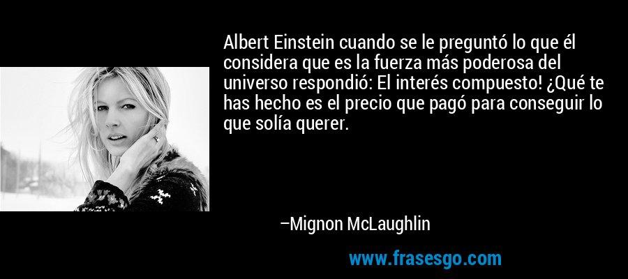 Albert Einstein cuando se le preguntó lo que él considera que es la fuerza más poderosa del universo respondió: El interés compuesto! ¿Qué te has hecho es el precio que pagó para conseguir lo que solía querer. – Mignon McLaughlin