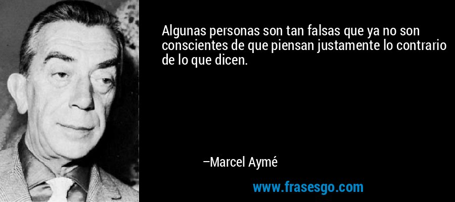 Algunas personas son tan falsas que ya no son conscientes de que piensan justamente lo contrario de lo que dicen. – Marcel Aymé