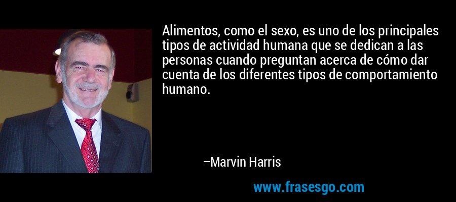 Alimentos, como el sexo, es uno de los principales tipos de actividad humana que se dedican a las personas cuando preguntan acerca de cómo dar cuenta de los diferentes tipos de comportamiento humano. – Marvin Harris
