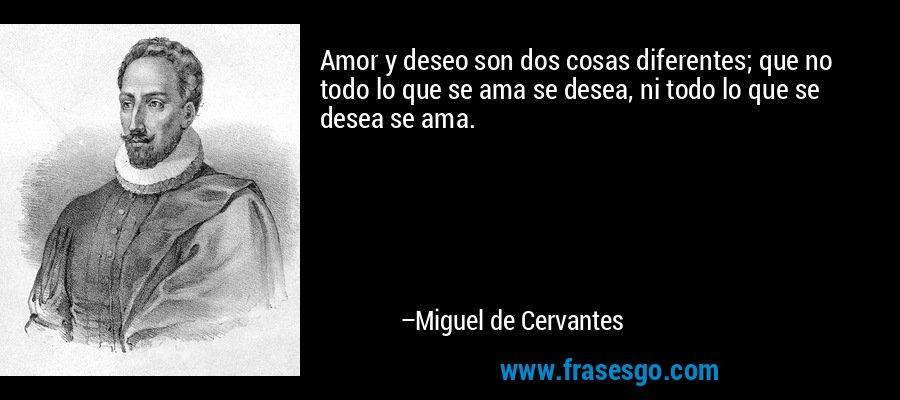Amor y deseo son dos cosas diferentes; que no todo lo que se ama se desea, ni todo lo que se desea se ama. – Miguel de Cervantes
