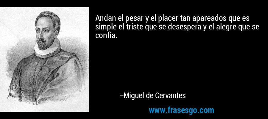 Andan el pesar y el placer tan apareados que es simple el triste que se desespera y el alegre que se confía. – Miguel de Cervantes