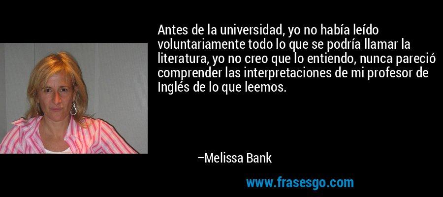 Antes de la universidad, yo no había leído voluntariamente todo lo que se podría llamar la literatura, yo no creo que lo entiendo, nunca pareció comprender las interpretaciones de mi profesor de Inglés de lo que leemos. – Melissa Bank