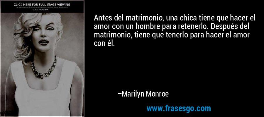 Antes del matrimonio, una chica tiene que hacer el amor con un hombre para retenerlo. Después del matrimonio, tiene que tenerlo para hacer el amor con él. – Marilyn Monroe