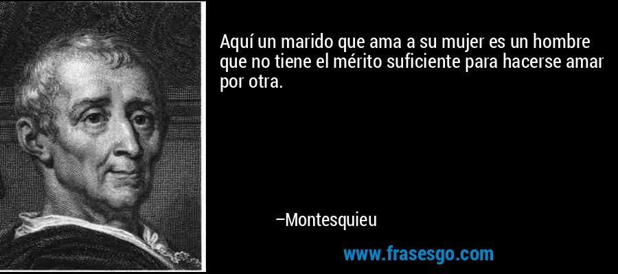 Aquí un marido que ama a su mujer es un hombre que no tiene el mérito suficiente para hacerse amar por otra. – Montesquieu