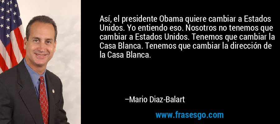 Así, el presidente Obama quiere cambiar a Estados Unidos. Yo entiendo eso. Nosotros no tenemos que cambiar a Estados Unidos. Tenemos que cambiar la Casa Blanca. Tenemos que cambiar la dirección de la Casa Blanca. – Mario Diaz-Balart