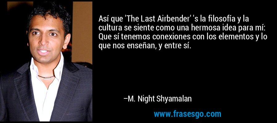Así que 'The Last Airbender' 's la filosofía y la cultura se siente como una hermosa idea para mí: Que sí tenemos conexiones con los elementos y lo que nos enseñan, y entre sí. – M. Night Shyamalan