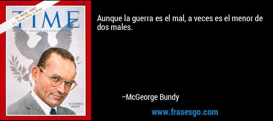 Aunque la guerra es el mal, a veces es el menor de dos males. – McGeorge Bundy