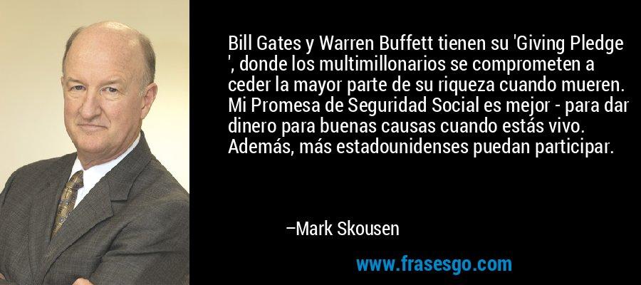 Bill Gates y Warren Buffett tienen su 'Giving Pledge ', donde los multimillonarios se comprometen a ceder la mayor parte de su riqueza cuando mueren. Mi Promesa de Seguridad Social es mejor - para dar dinero para buenas causas cuando estás vivo. Además, más estadounidenses puedan participar. – Mark Skousen