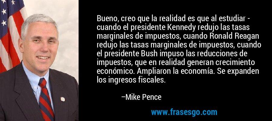 Bueno, creo que la realidad es que al estudiar - cuando el presidente Kennedy redujo las tasas marginales de impuestos, cuando Ronald Reagan redujo las tasas marginales de impuestos, cuando el presidente Bush impuso las reducciones de impuestos, que en realidad generan crecimiento económico. Ampliaron la economía. Se expanden los ingresos fiscales. – Mike Pence