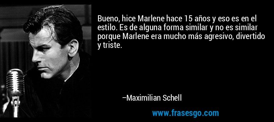 Bueno, hice Marlene hace 15 años y eso es en el estilo. Es de alguna forma similar y no es similar porque Marlene era mucho más agresivo, divertido y triste. – Maximilian Schell
