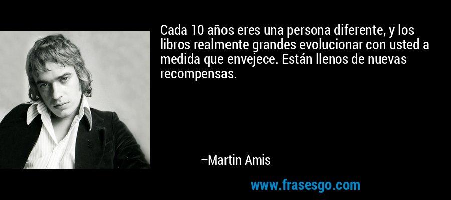 Cada 10 años eres una persona diferente, y los libros realmente grandes evolucionar con usted a medida que envejece. Están llenos de nuevas recompensas. – Martin Amis