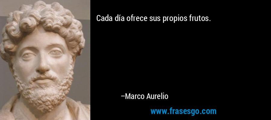 Cada día ofrece sus propios frutos. – Marco Aurelio