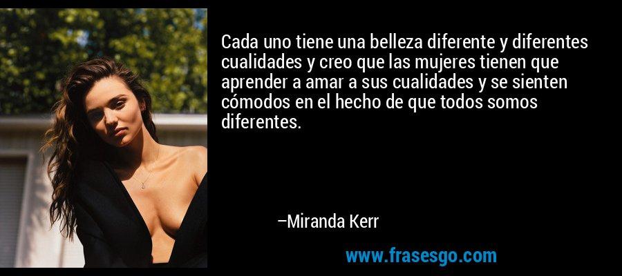 Cada uno tiene una belleza diferente y diferentes cualidades y creo que las mujeres tienen que aprender a amar a sus cualidades y se sienten cómodos en el hecho de que todos somos diferentes. – Miranda Kerr