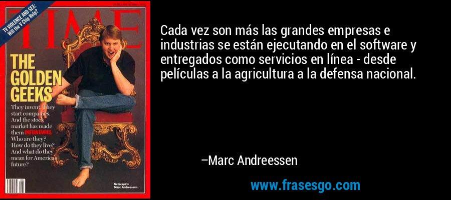 Cada vez son más las grandes empresas e industrias se están ejecutando en el software y entregados como servicios en línea - desde películas a la agricultura a la defensa nacional. – Marc Andreessen