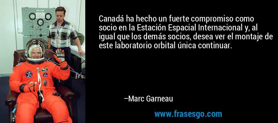 Canadá ha hecho un fuerte compromiso como socio en la Estación Espacial Internacional y, al igual que los demás socios, desea ver el montaje de este laboratorio orbital única continuar. – Marc Garneau