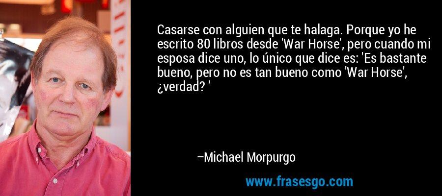 Casarse con alguien que te halaga. Porque yo he escrito 80 libros desde 'War Horse', pero cuando mi esposa dice uno, lo único que dice es: 'Es bastante bueno, pero no es tan bueno como 'War Horse', ¿verdad? ' – Michael Morpurgo