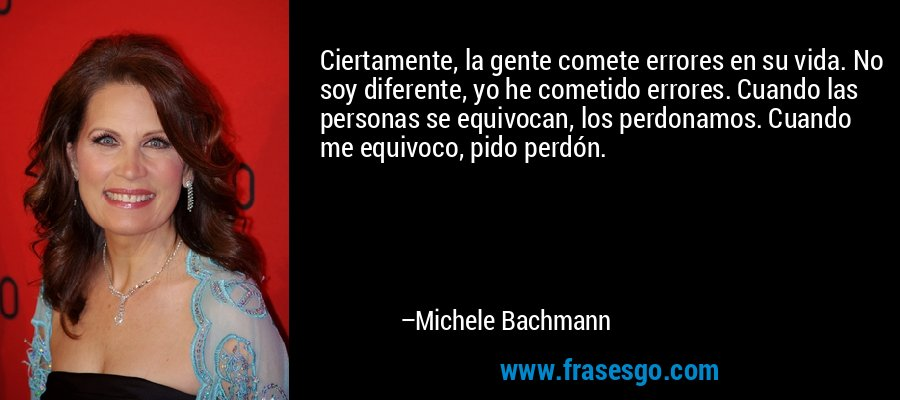 Ciertamente, la gente comete errores en su vida. No soy diferente, yo he cometido errores. Cuando las personas se equivocan, los perdonamos. Cuando me equivoco, pido perdón. – Michele Bachmann