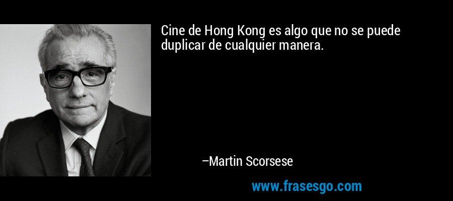Cine de Hong Kong es algo que no se puede duplicar de cualquier manera. – Martin Scorsese