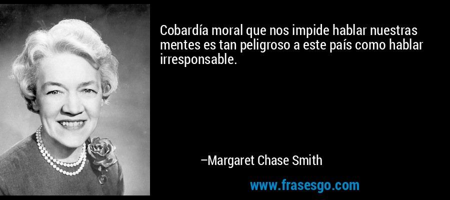 Cobardía moral que nos impide hablar nuestras mentes es tan peligroso a este país como hablar irresponsable. – Margaret Chase Smith