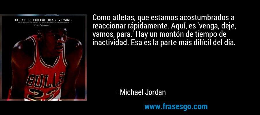 Como atletas, que estamos acostumbrados a reaccionar rápidamente. Aquí, es 'venga, deje, vamos, para.' Hay un montón de tiempo de inactividad. Esa es la parte más difícil del día. – Michael Jordan