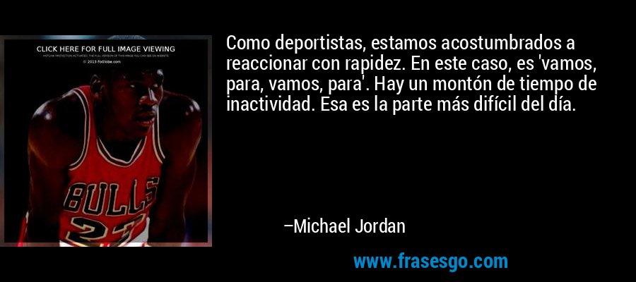 Como deportistas, estamos acostumbrados a reaccionar con rapidez. En este caso, es 'vamos, para, vamos, para'. Hay un montón de tiempo de inactividad. Esa es la parte más difícil del día. – Michael Jordan