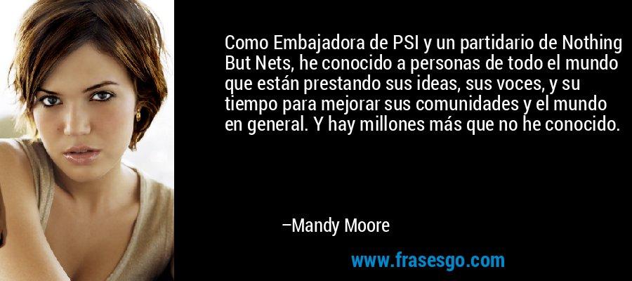 Como Embajadora de PSI y un partidario de Nothing But Nets, he conocido a personas de todo el mundo que están prestando sus ideas, sus voces, y su tiempo para mejorar sus comunidades y el mundo en general. Y hay millones más que no he conocido. – Mandy Moore