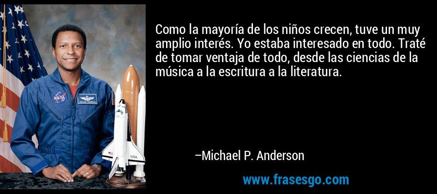 Como la mayoría de los niños crecen, tuve un muy amplio interés. Yo estaba interesado en todo. Traté de tomar ventaja de todo, desde las ciencias de la música a la escritura a la literatura. – Michael P. Anderson