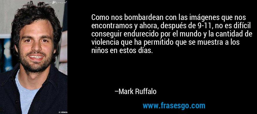 Como nos bombardean con las imágenes que nos encontramos y ahora, después de 9-11, no es difícil conseguir endurecido por el mundo y la cantidad de violencia que ha permitido que se muestra a los niños en estos días. – Mark Ruffalo