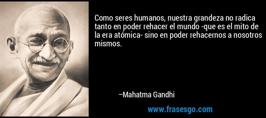 Como seres humanos, nuestra grandeza no radica tanto en poder rehacer el mundo -que es el mito de la era atómica- sino en poder rehacernos a nosotros mismos. – Mahatma Gandhi