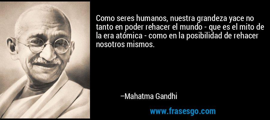 Como seres humanos, nuestra grandeza yace no tanto en poder rehacer el mundo - que es el mito de la era atómica - como en la posibilidad de rehacer nosotros mismos. – Mahatma Gandhi