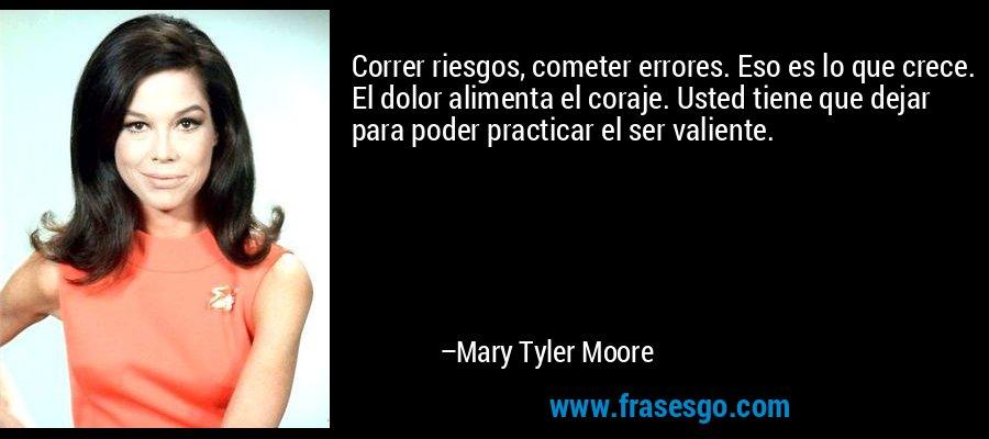 Correr riesgos, cometer errores. Eso es lo que crece. El dolor alimenta el coraje. Usted tiene que dejar para poder practicar el ser valiente. – Mary Tyler Moore