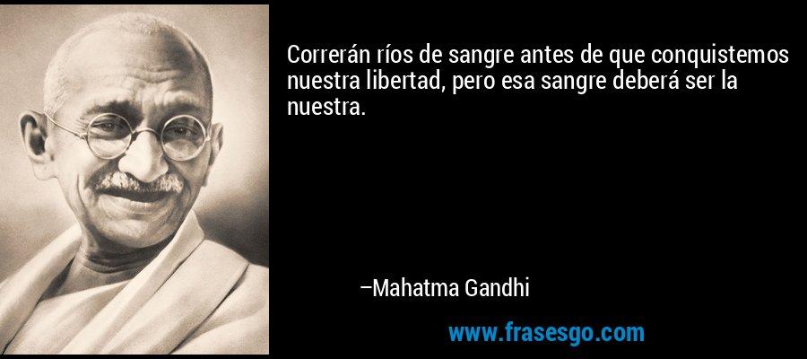 Correrán ríos de sangre antes de que conquistemos nuestra libertad, pero esa sangre deberá ser la nuestra. – Mahatma Gandhi