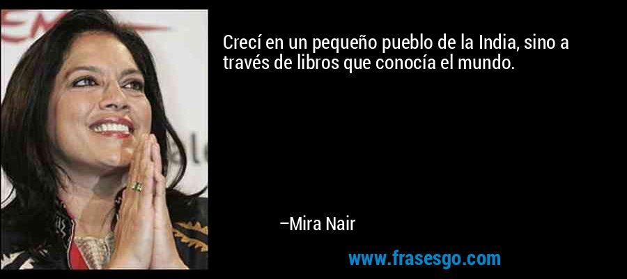 Crecí en un pequeño pueblo de la India, sino a través de libros que conocía el mundo. – Mira Nair
