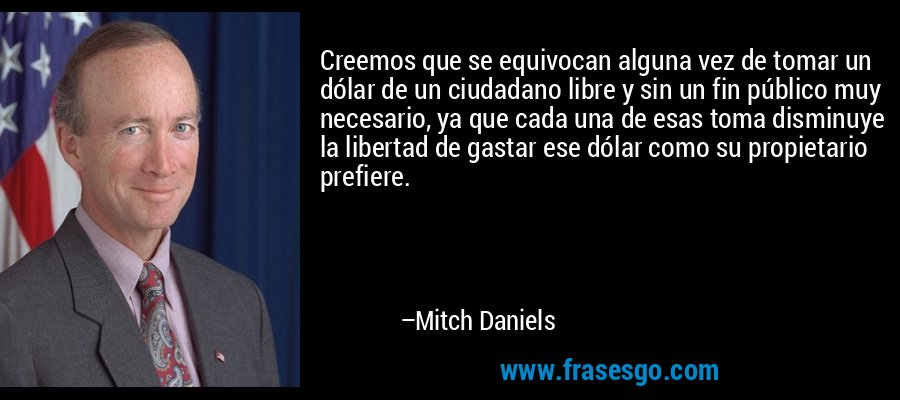 Creemos que se equivocan alguna vez de tomar un dólar de un ciudadano libre y sin un fin público muy necesario, ya que cada una de esas toma disminuye la libertad de gastar ese dólar como su propietario prefiere. – Mitch Daniels